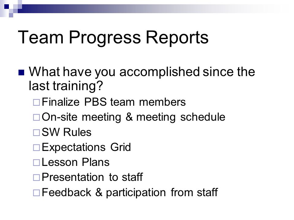 Team Progress Reports What have you accomplished since the last training Finalize PBS team members.