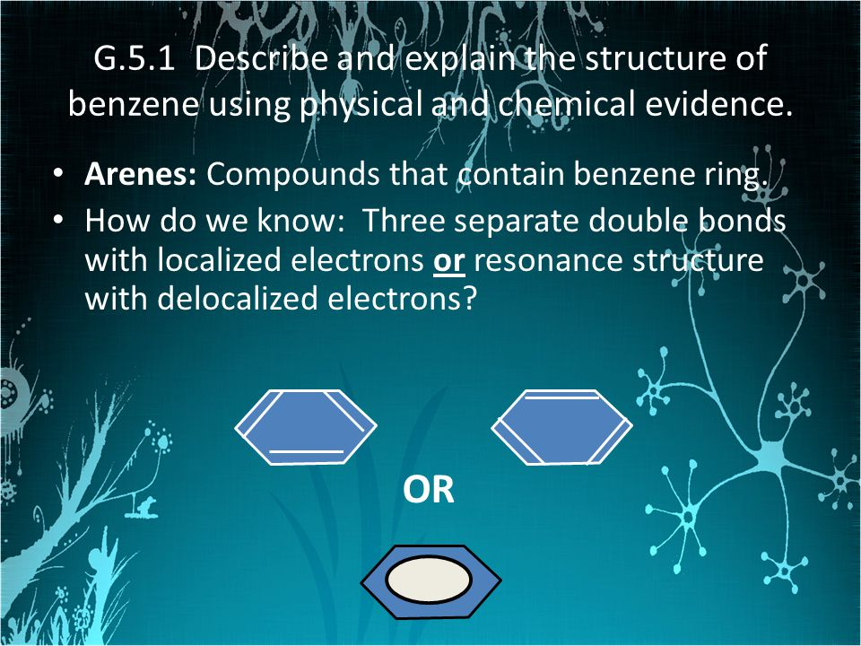 G.5.1 Describe and explain the structure of benzene using physical and chemical evidence.