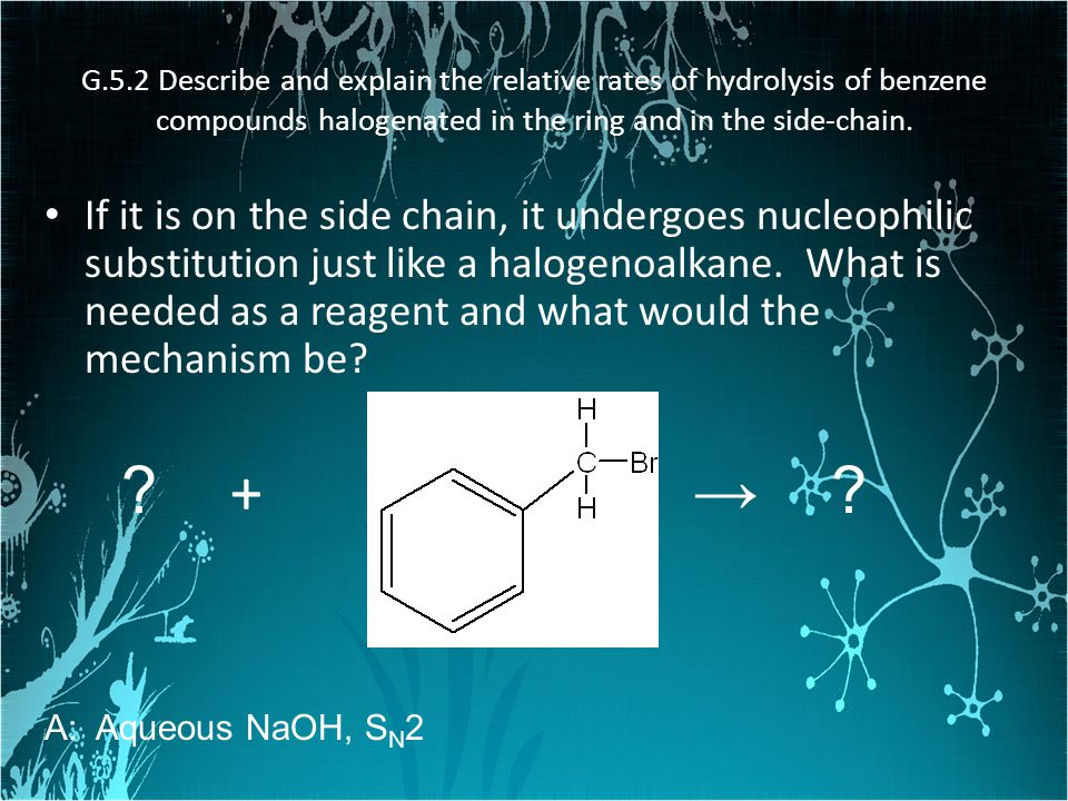 G.5.2 Describe and explain the relative rates of hydrolysis of benzene compounds halogenated in the ring and in the side-chain.