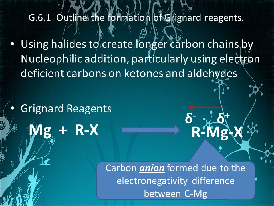 G.6.1 Outline the formation of Grignard reagents.