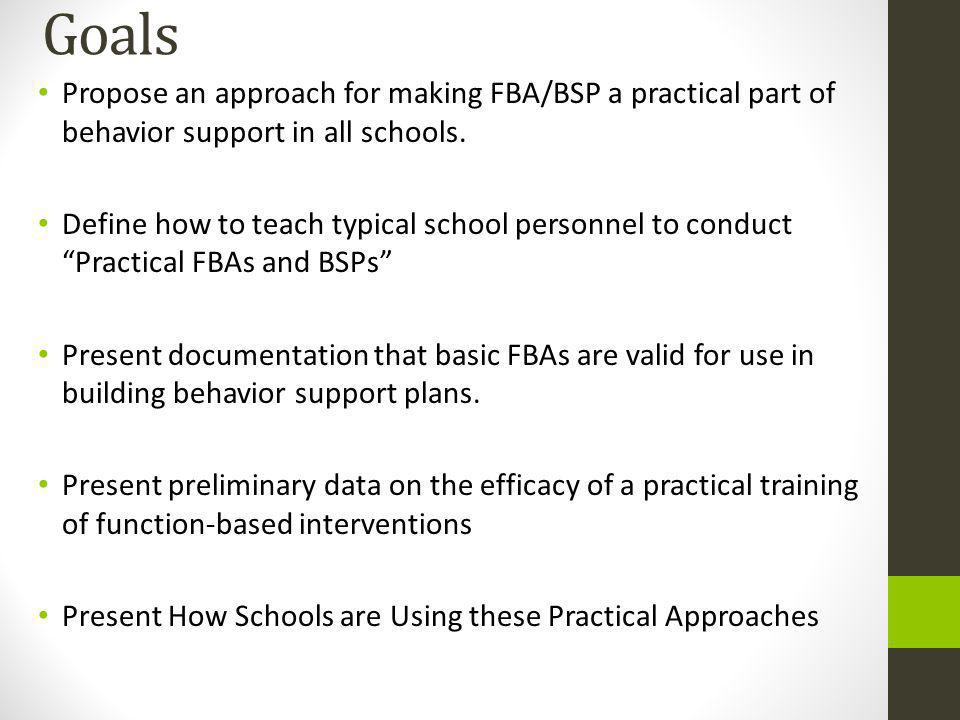 Goals Propose an approach for making FBA/BSP a practical part of behavior support in all schools.