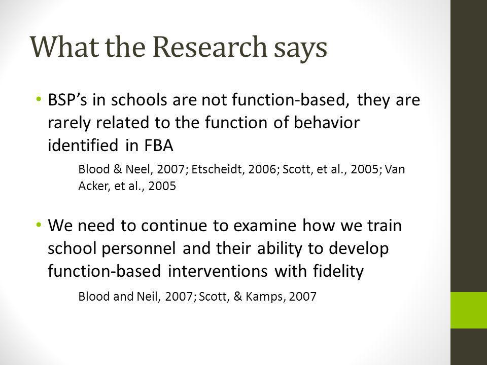 What the Research says BSP's in schools are not function-based, they are rarely related to the function of behavior identified in FBA.