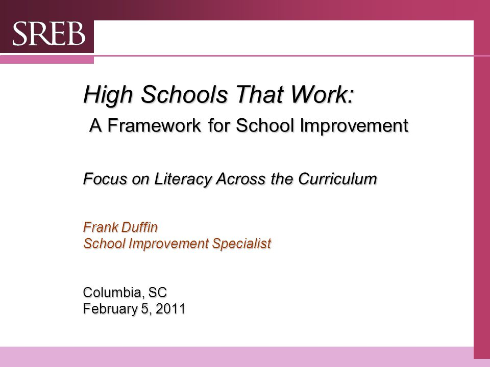 High Schools That Work: A Framework for School Improvement Focus on Literacy Across the Curriculum Frank Duffin School Improvement Specialist Columbia, SC February 5, 2011