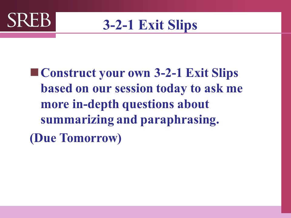 3-2-1 Exit Slips Construct your own 3-2-1 Exit Slips based on our session today to ask me more in-depth questions about summarizing and paraphrasing.