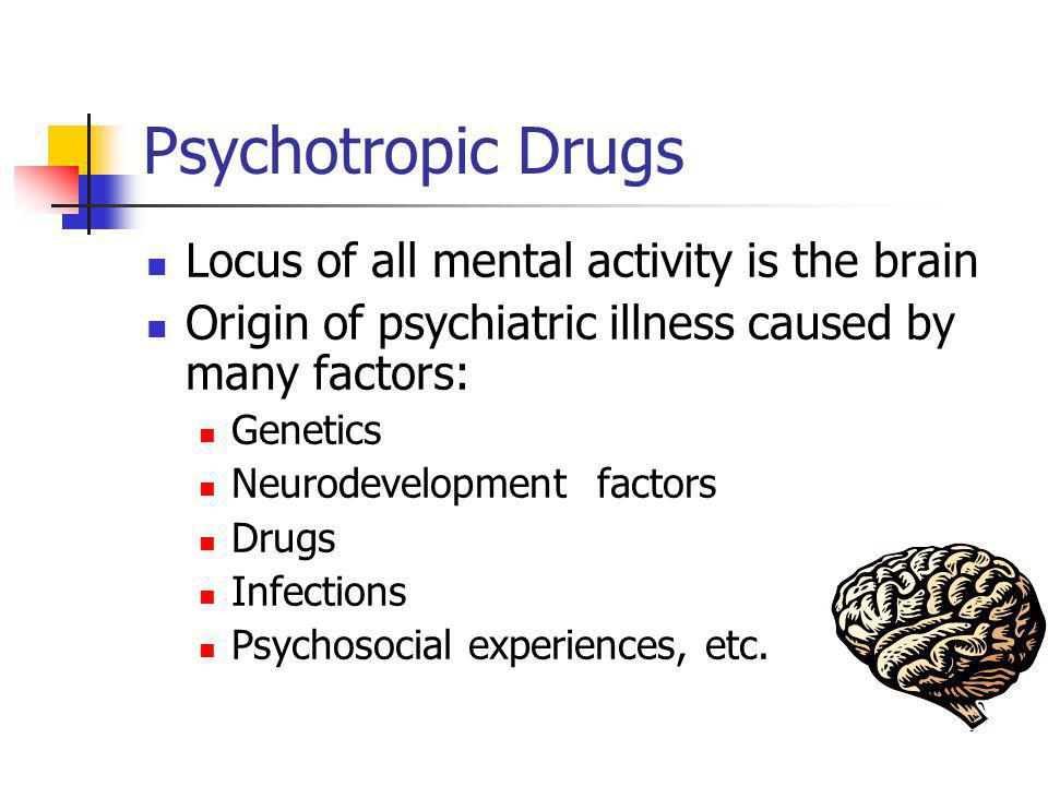 Psychotropic Drugs Locus of all mental activity is the brain