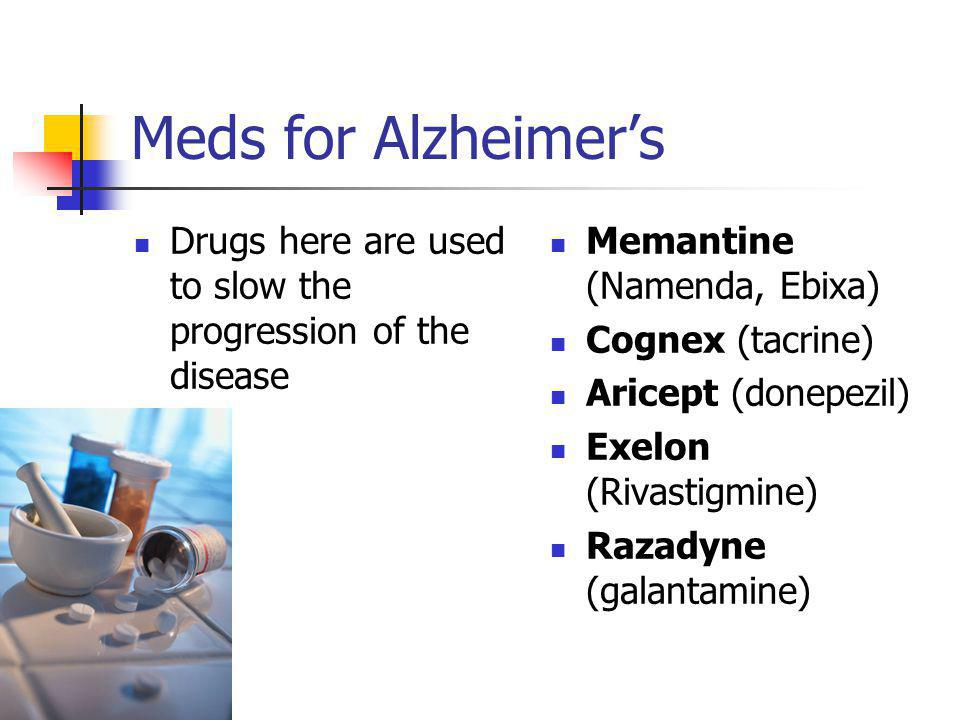 Meds for Alzheimer's Drugs here are used to slow the progression of the disease. Memantine (Namenda, Ebixa)