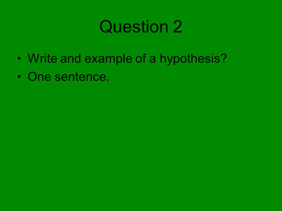 Question 2 Write and example of a hypothesis One sentence.