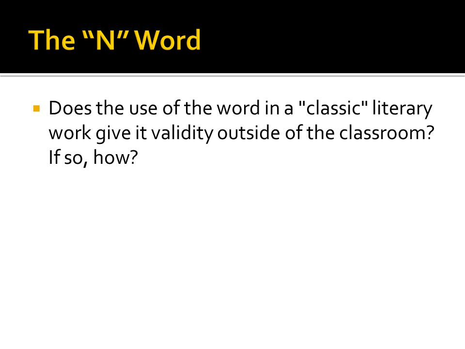 The N Word Does the use of the word in a classic literary work give it validity outside of the classroom.