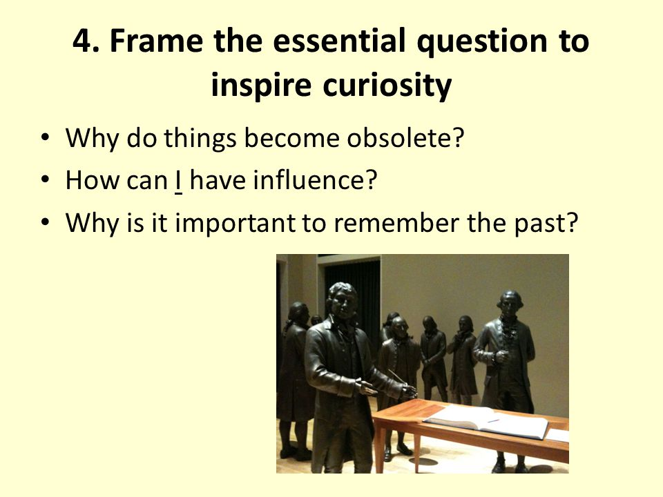 4. Frame the essential question to inspire curiosity