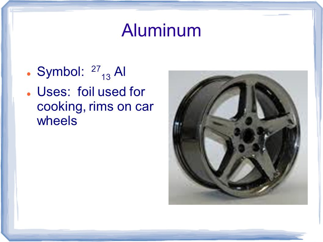 Aluminum Symbol: 2713 Al Uses: foil used for cooking, rims on car wheels
