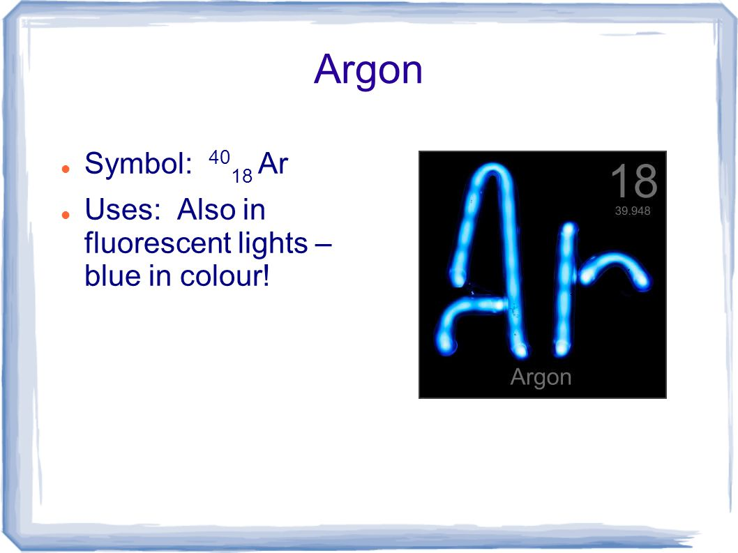 Argon Symbol: 4018 Ar Uses: Also in fluorescent lights – blue in colour!