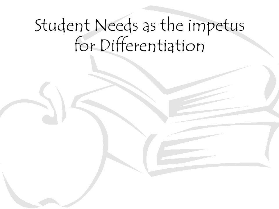Student Needs as the impetus for Differentiation