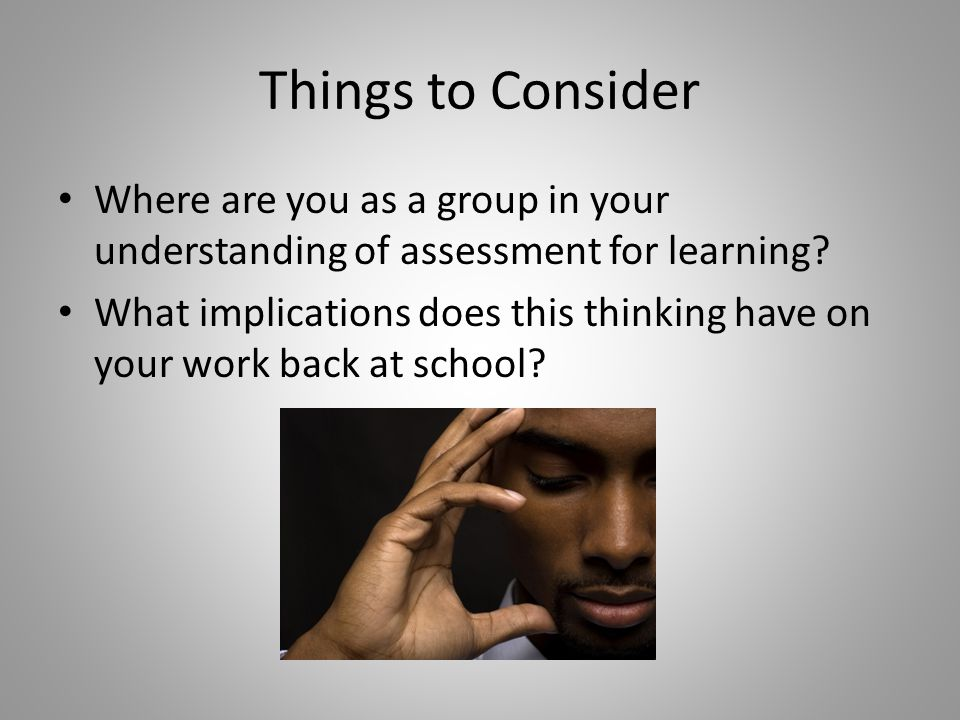 Things to Consider Where are you as a group in your understanding of assessment for learning