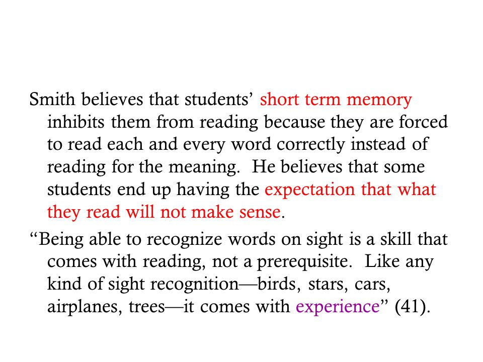 Smith believes that students' short term memory inhibits them from reading because they are forced to read each and every word correctly instead of reading for the meaning. He believes that some students end up having the expectation that what they read will not make sense.