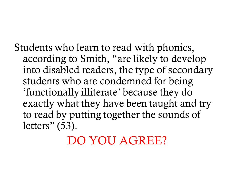 Students who learn to read with phonics, according to Smith, are likely to develop into disabled readers, the type of secondary students who are condemned for being 'functionally illiterate' because they do exactly what they have been taught and try to read by putting together the sounds of letters (53).