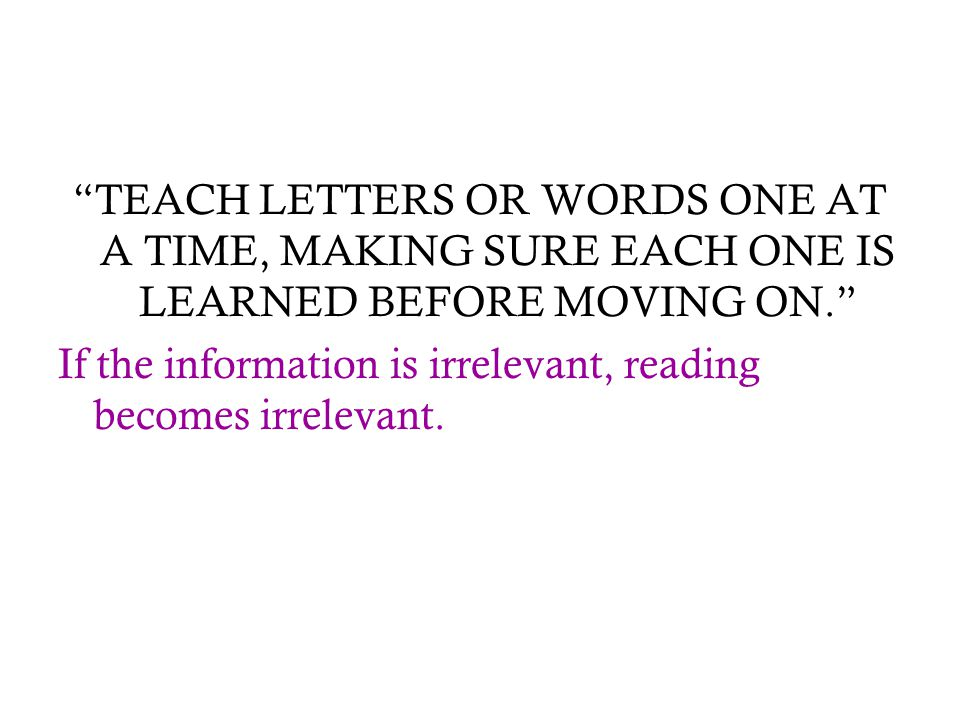 TEACH LETTERS OR WORDS ONE AT A TIME, MAKING SURE EACH ONE IS LEARNED BEFORE MOVING ON.