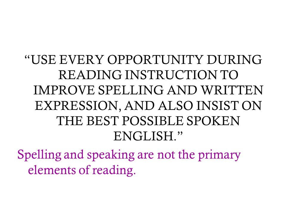 USE EVERY OPPORTUNITY DURING READING INSTRUCTION TO IMPROVE SPELLING AND WRITTEN EXPRESSION, AND ALSO INSIST ON THE BEST POSSIBLE SPOKEN ENGLISH.