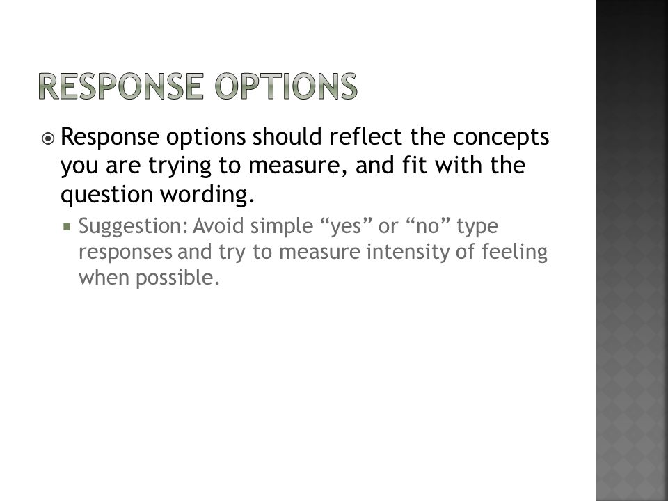 Response Options Response options should reflect the concepts you are trying to measure, and fit with the question wording.