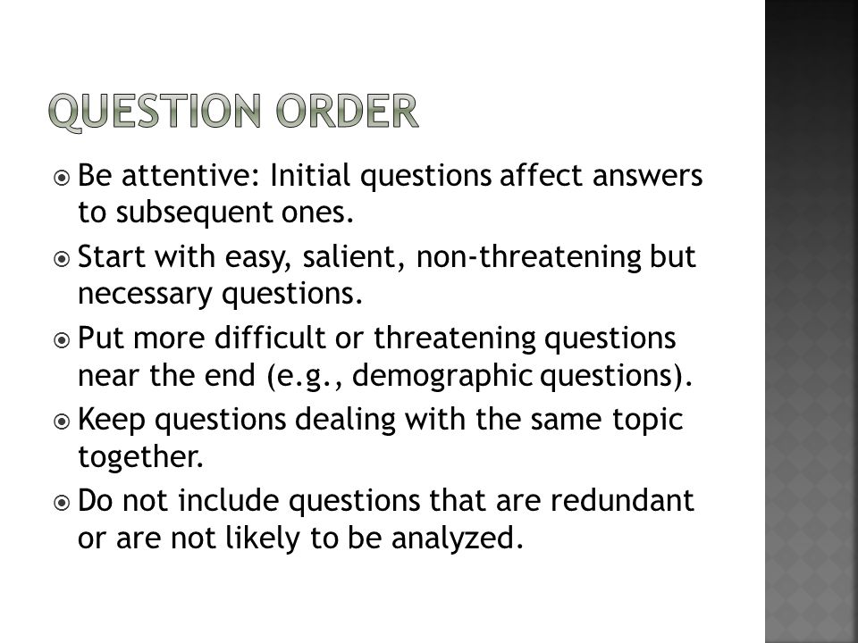 Question Order Be attentive: Initial questions affect answers to subsequent ones.
