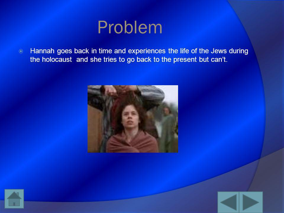 Problem Hannah goes back in time and experiences the life of the Jews during the holocaust and she tries to go back to the present but can't.