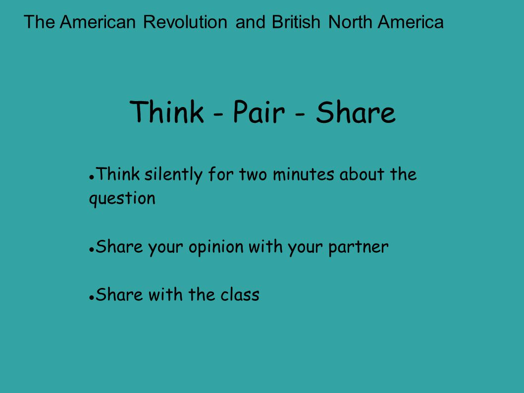 Think - Pair - Share The American Revolution and British North America