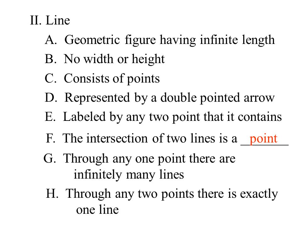II. Line A. Geometric figure having infinite length. B. No width or height. C. Consists of points.