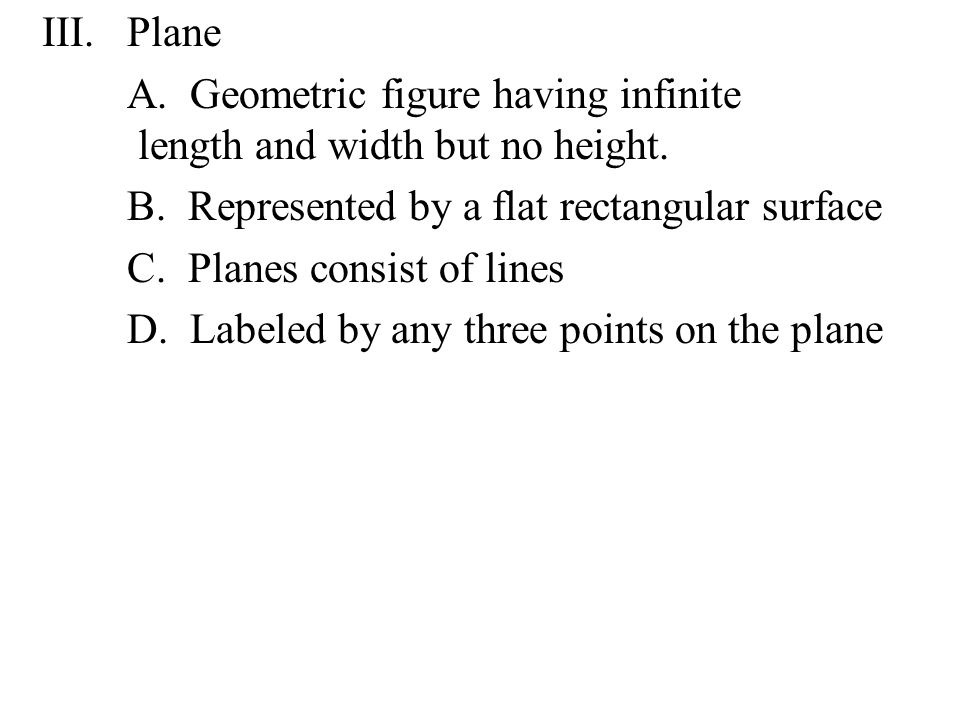 Plane A. Geometric figure having infinite length and width but no height. B. Represented by a flat rectangular surface.
