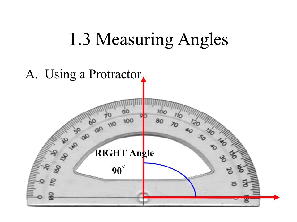 1.3 Measuring Angles A. Using a Protractor RIGHT Angle 90 °