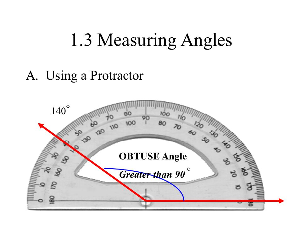 1.3 Measuring Angles A. Using a Protractor ° 140 OBTUSE Angle
