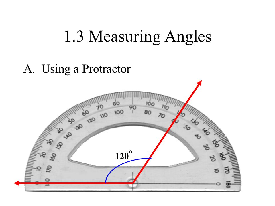 1.3 Measuring Angles A. Using a Protractor ° 120