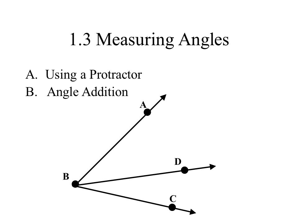 • • • • 1.3 Measuring Angles Using a Protractor B. Angle Addition A D