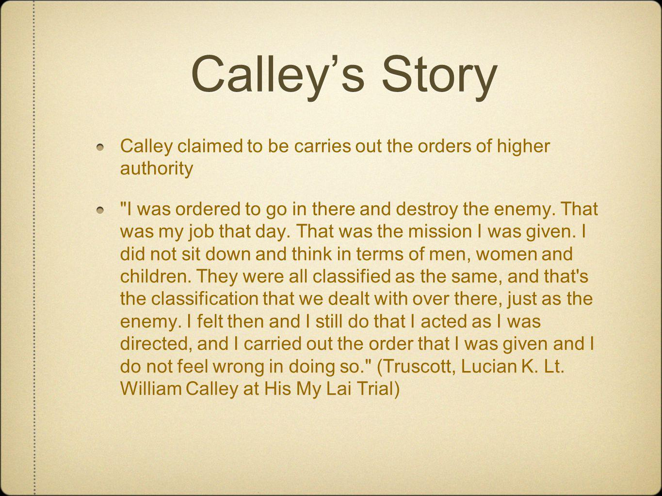 Calley's Story Calley claimed to be carries out the orders of higher authority.
