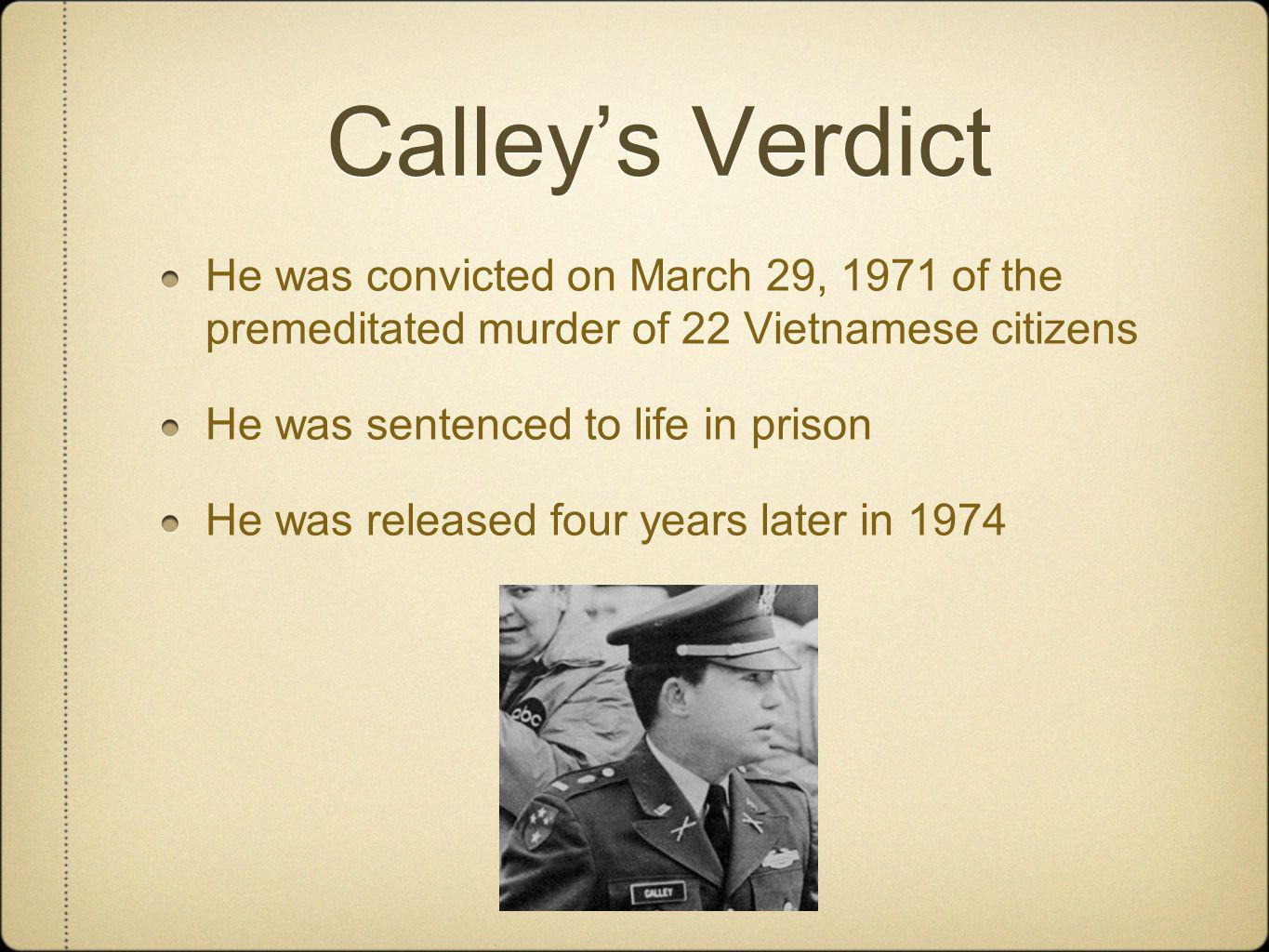 Calley's Verdict He was convicted on March 29, 1971 of the premeditated murder of 22 Vietnamese citizens.