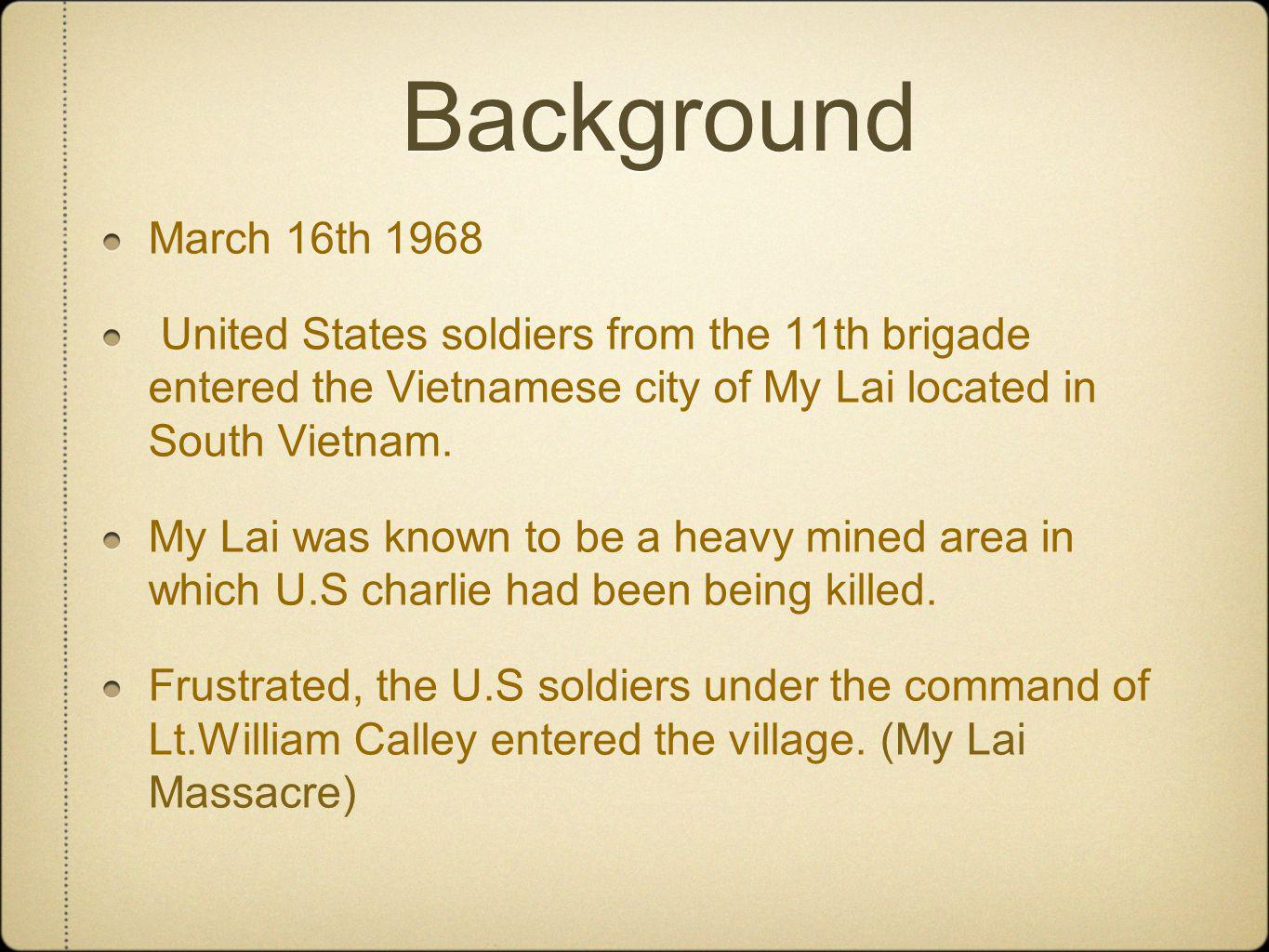 Background March 16th 1968. United States soldiers from the 11th brigade entered the Vietnamese city of My Lai located in South Vietnam.