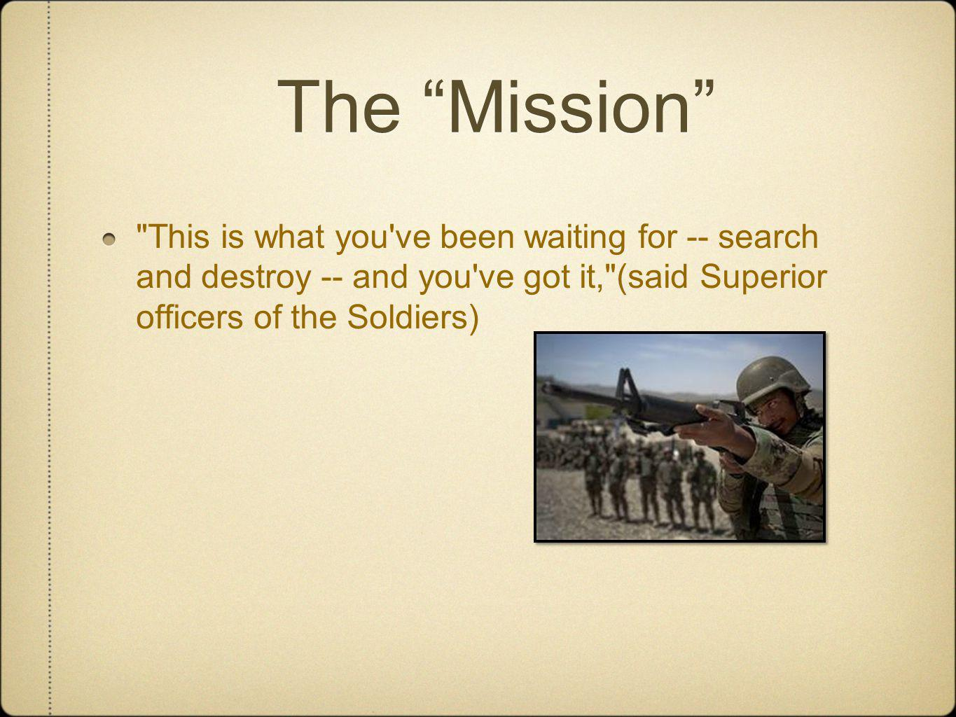 The Mission This is what you ve been waiting for -- search and destroy -- and you ve got it, (said Superior officers of the Soldiers)
