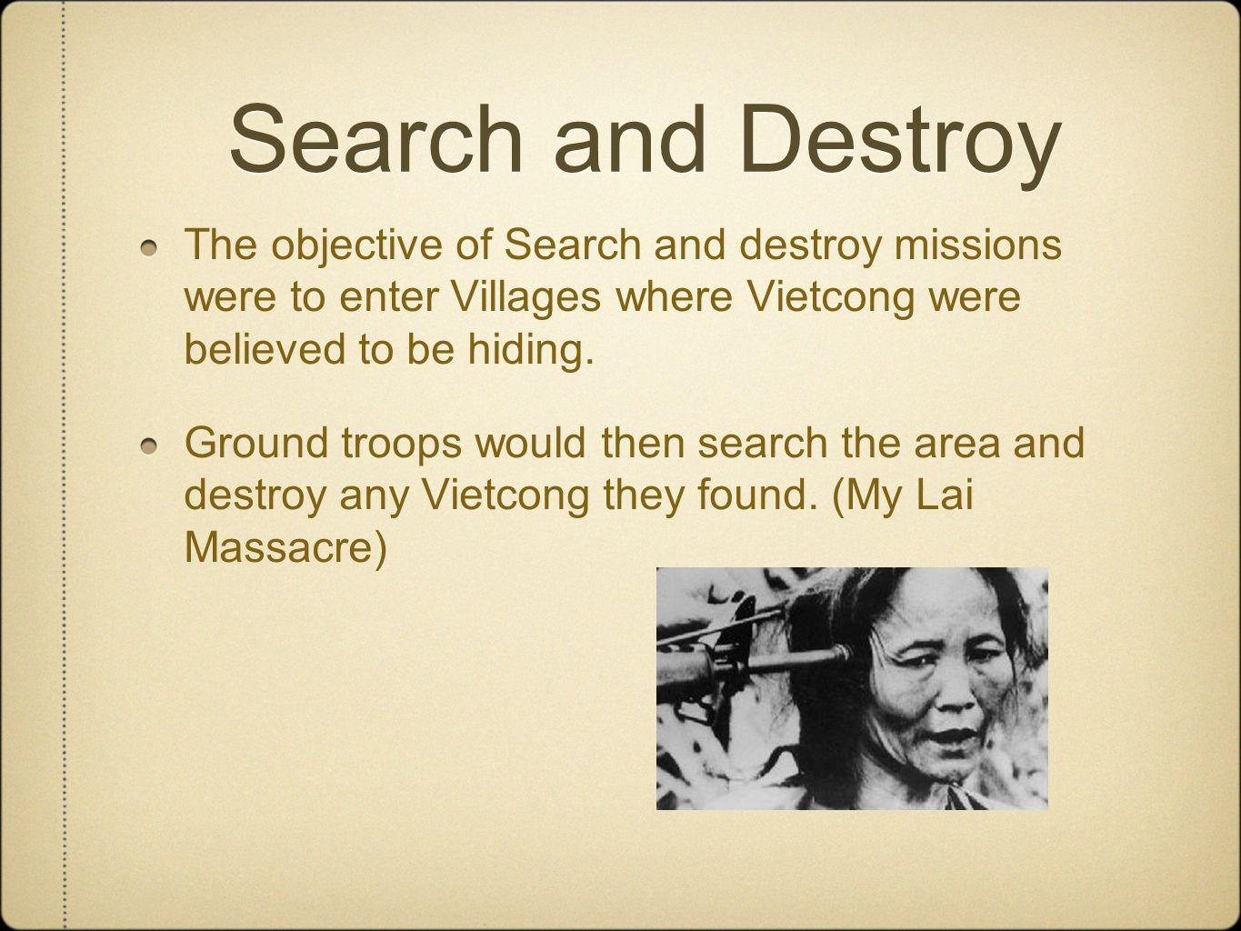 Search and Destroy The objective of Search and destroy missions were to enter Villages where Vietcong were believed to be hiding.