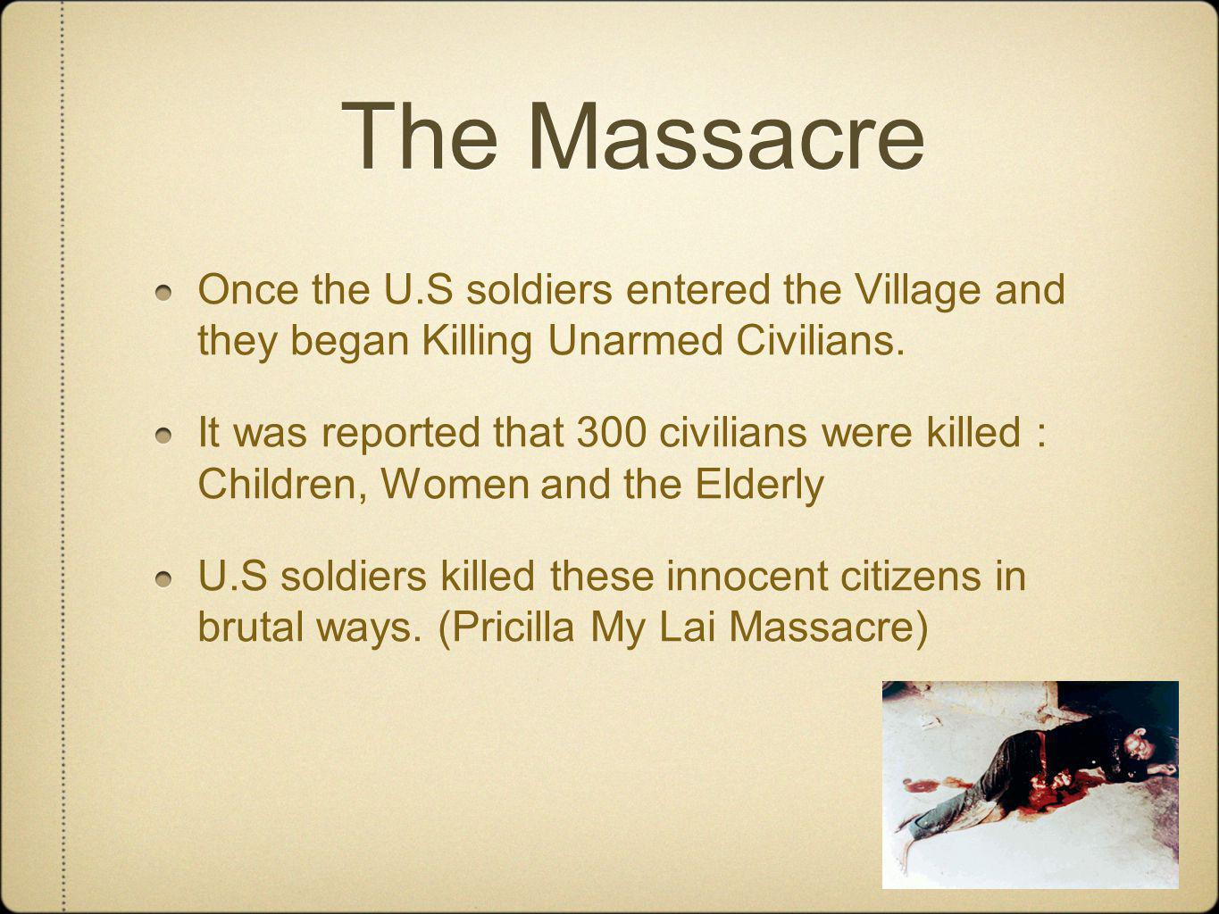 The Massacre Once the U.S soldiers entered the Village and they began Killing Unarmed Civilians.