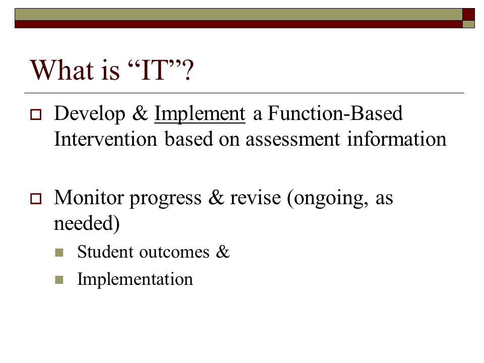 What is IT Develop & Implement a Function-Based Intervention based on assessment information. Monitor progress & revise (ongoing, as needed)