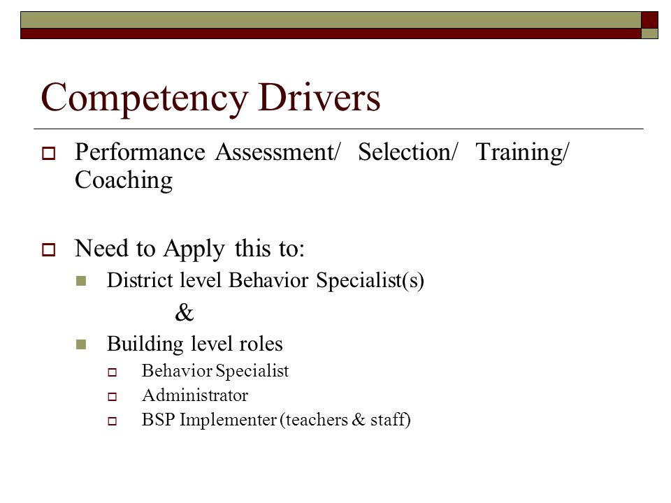 Competency Drivers Performance Assessment/ Selection/ Training/ Coaching. Need to Apply this to:
