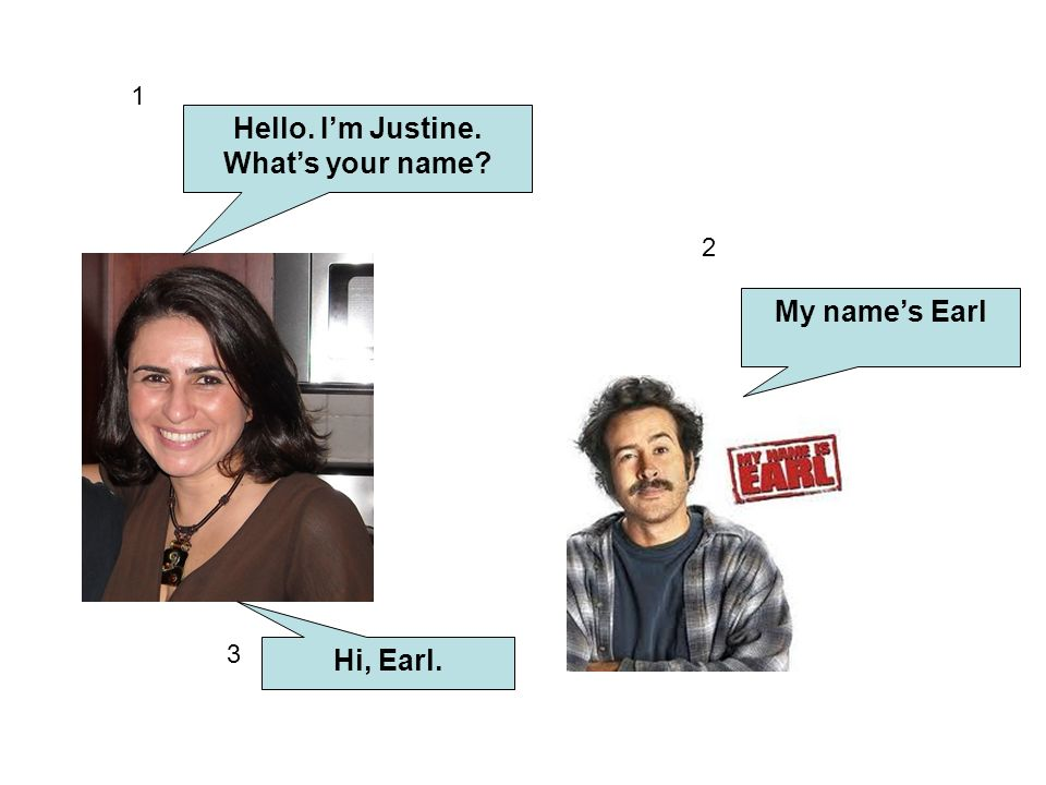Hello. I'm Justine. What's your name My name's Earl Hi, Earl.