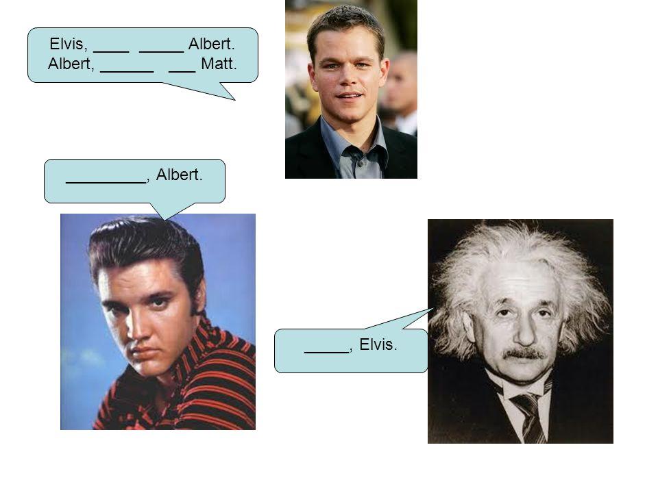 Elvis, ____ _____ Albert.