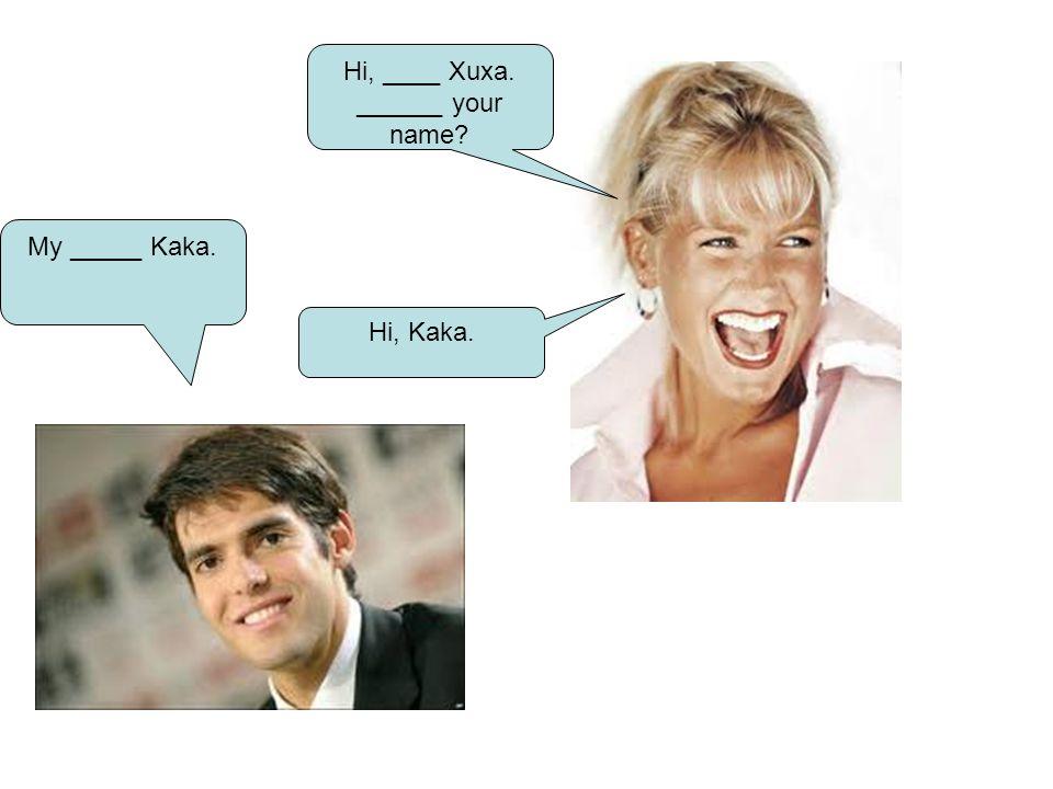 Hi, ____ Xuxa. ______ your name