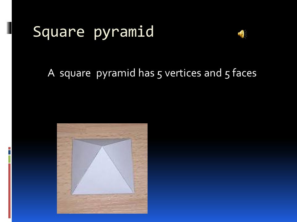 Square pyramid A square pyramid has 5 vertices and 5 faces