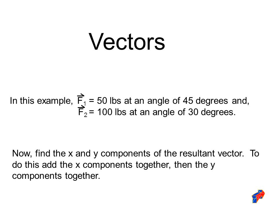 Vectors In this example, F1 = 50 lbs at an angle of 45 degrees and,