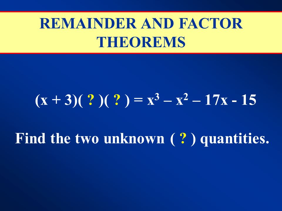 REMAINDER AND FACTOR THEOREMS Find the two unknown ( ) quantities.