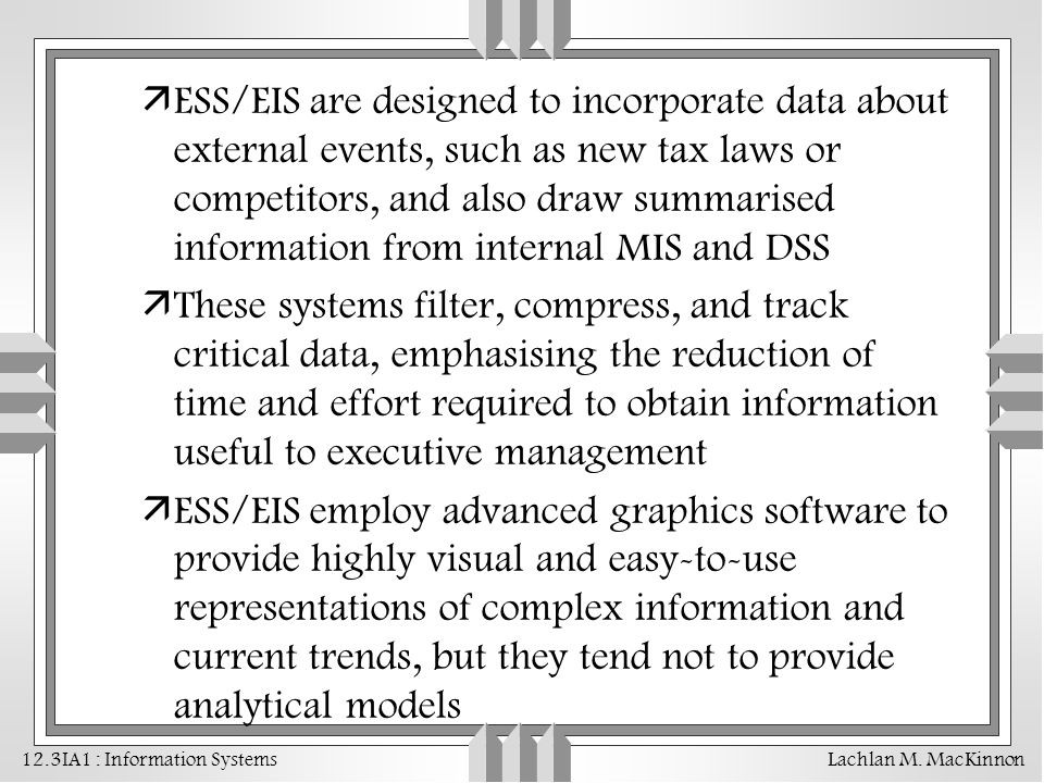 ESS/EIS are designed to incorporate data about external events, such as new tax laws or competitors, and also draw summarised information from internal MIS and DSS