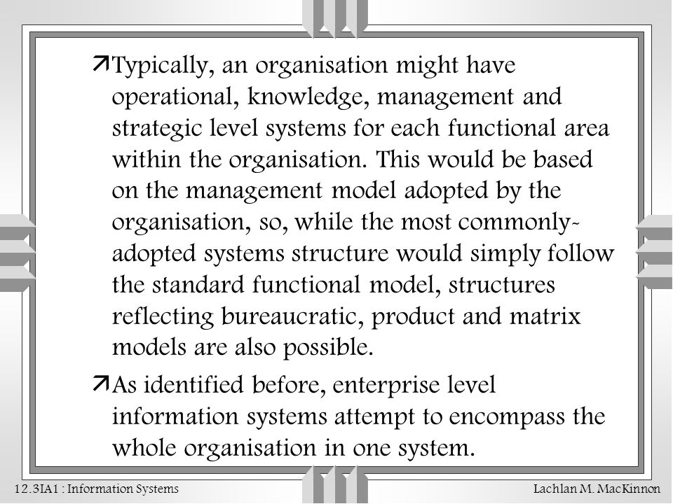Typically, an organisation might have operational, knowledge, management and strategic level systems for each functional area within the organisation. This would be based on the management model adopted by the organisation, so, while the most commonly-adopted systems structure would simply follow the standard functional model, structures reflecting bureaucratic, product and matrix models are also possible.
