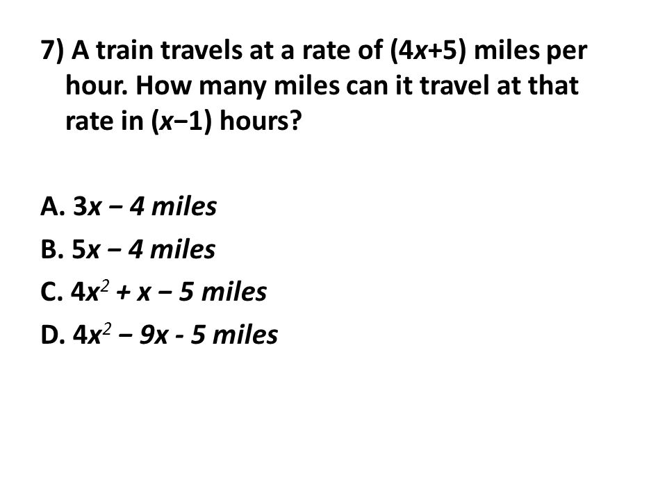 7) A train travels at a rate of (4x+5) miles per hour