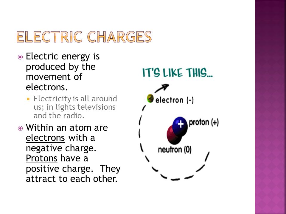 Electric Charges Electric energy is produced by the movement of electrons. Electricity is all around us; in lights televisions and the radio.