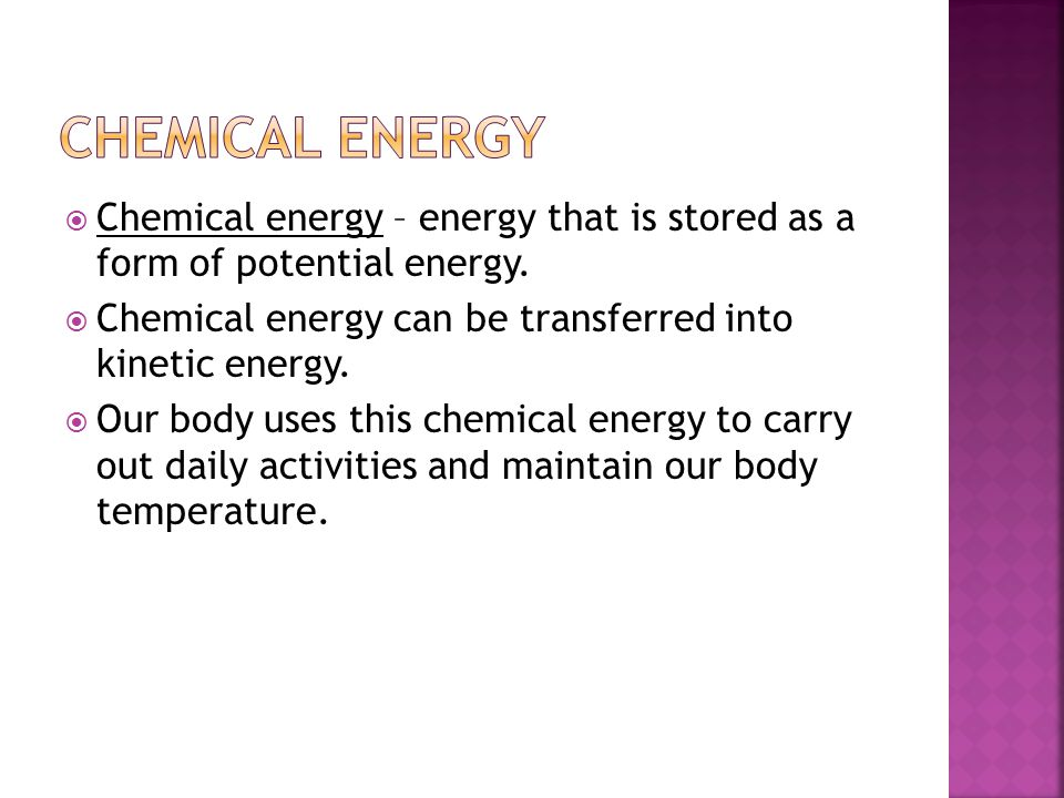 Chemical energy Chemical energy – energy that is stored as a form of potential energy. Chemical energy can be transferred into kinetic energy.